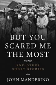 But You Scared Me the Most by Maine writer John Manderino